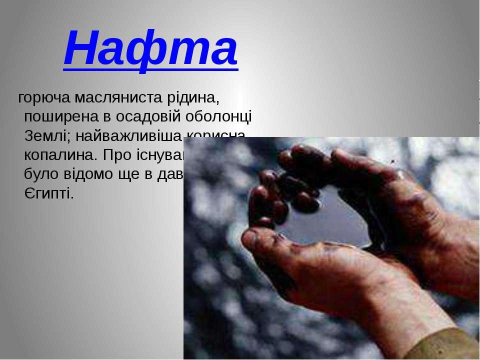 Нафта горюча масляниста рідина, поширена в осадовій оболонці Землі; найважлив...