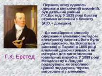 Г.К. Ерстед Першим, кому вдалось одержати металічний алюміній, був датський у...