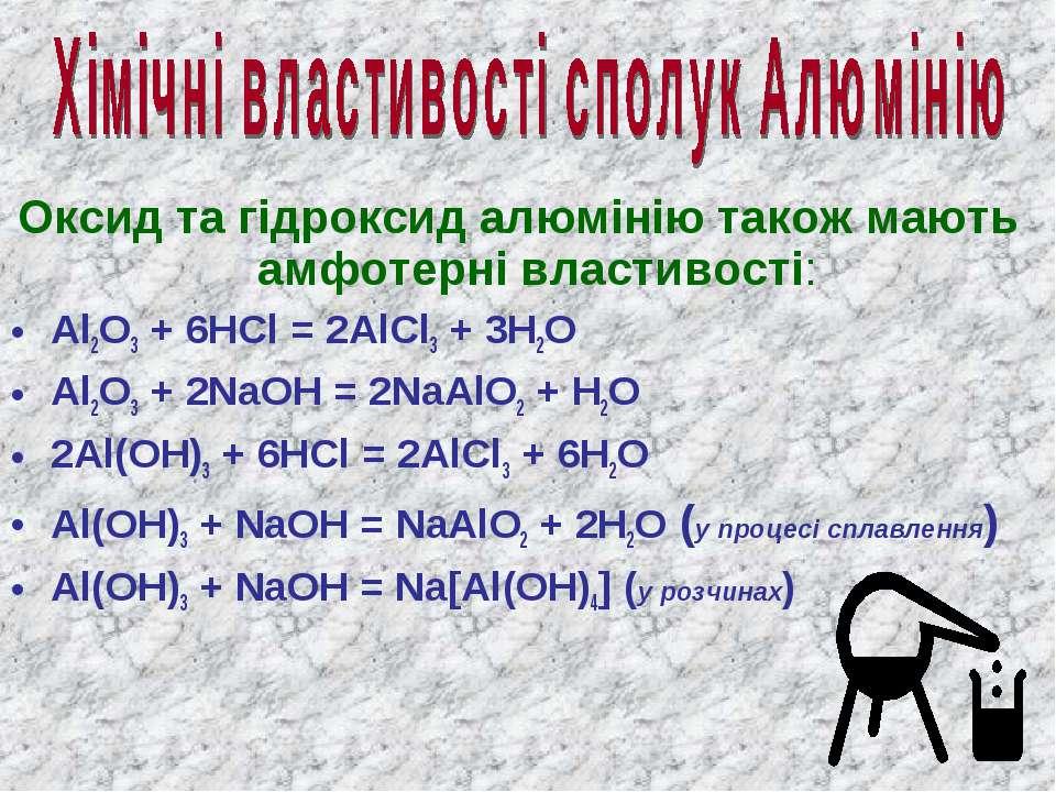 Оксид та гідроксид алюмінію також мають амфотерні властивості: Al2O3 + 6HCl =...