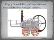 1804р. у Великій Британії випробувано перший паровоз Річарда Тревітіка.