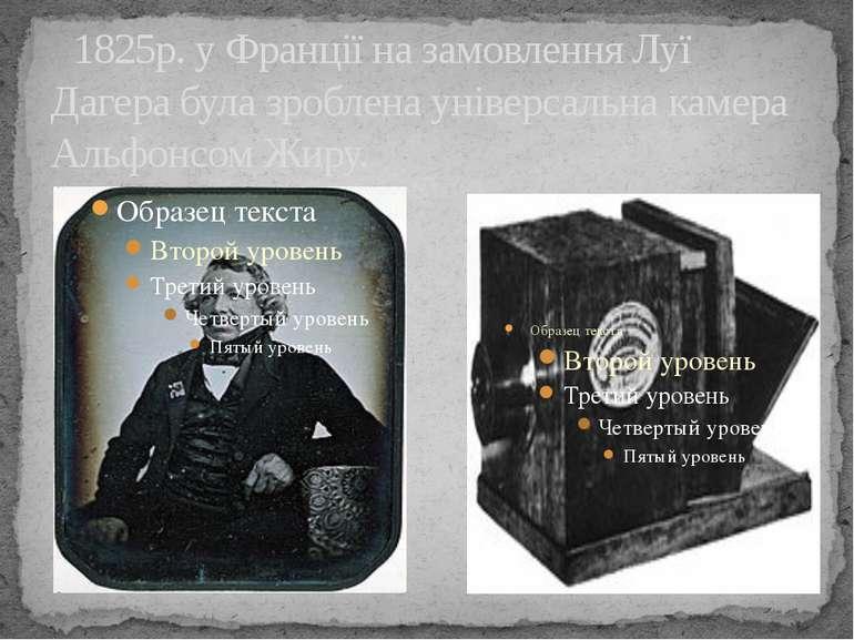 1825р. у Франції на замовлення Луї Дагера була зроблена універсальна камера А...