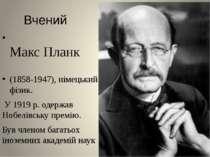 Вчений Макс Планк (1858-1947), німецький фізик. У 1919 р. одержав Нобелівську...