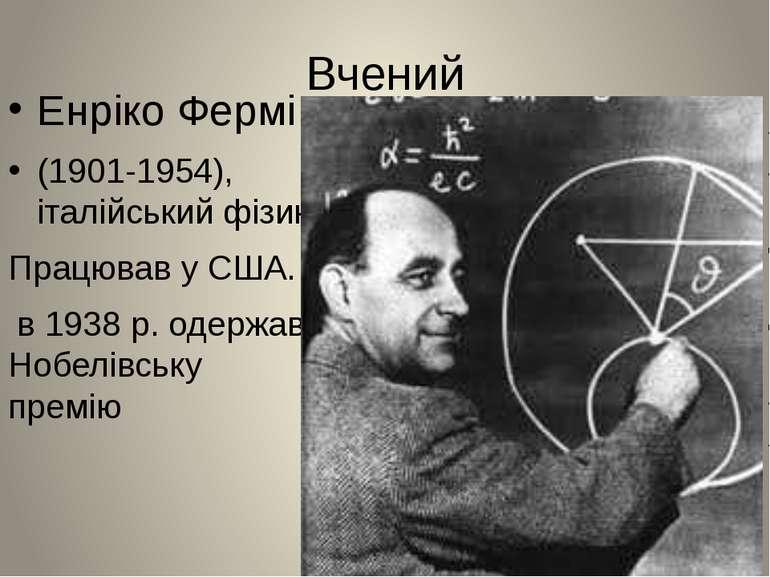 Вчений Енріко Фермі (1901-1954), італійський фізик. Працював у США. в 1938 р....