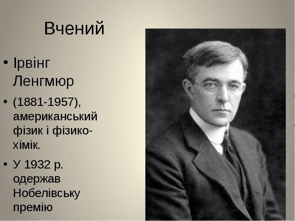 Вчений Ірвінг Ленгмюр (1881-1957), американський фізик і фізико-хімік. У 1932...