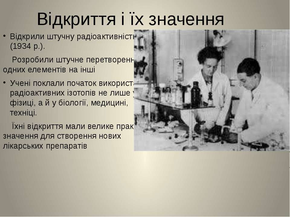 Відкриття і їх значення Відкрили штучну радіоактивність (1934 р.). Розробили ...
