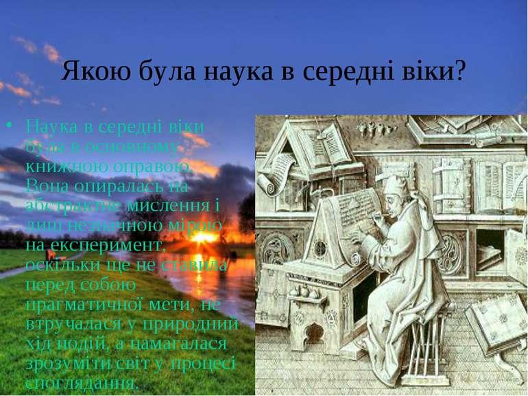 Якою була наука в середні віки? Наука в середні віки була в основному книжною...