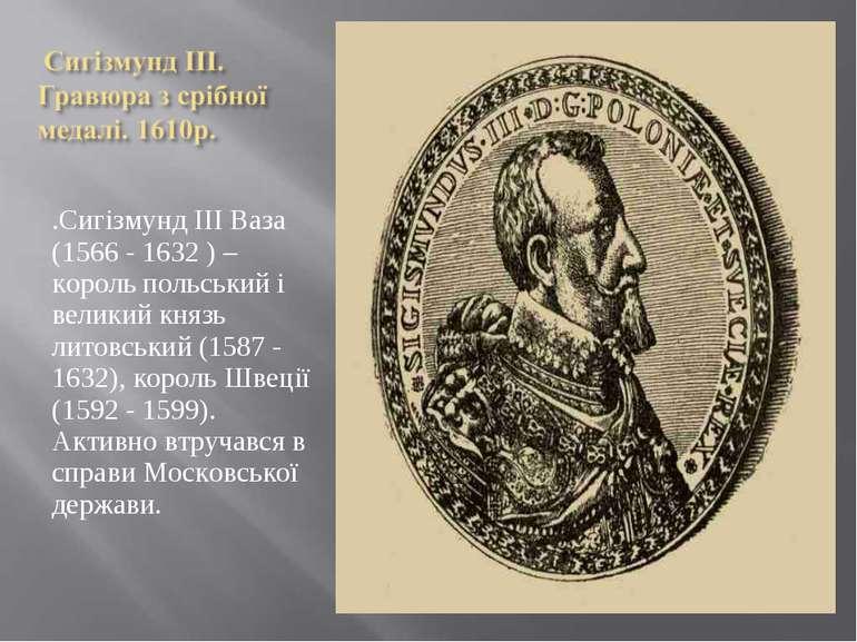 .Сигізмунд ІІІ Ваза (1566 - 1632 ) – король польський і великий князь литовсь...