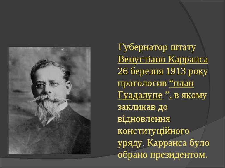 """Губернатор штату Венустіано Карранса 26 березня 1913 року проголосив """"план Гу..."""
