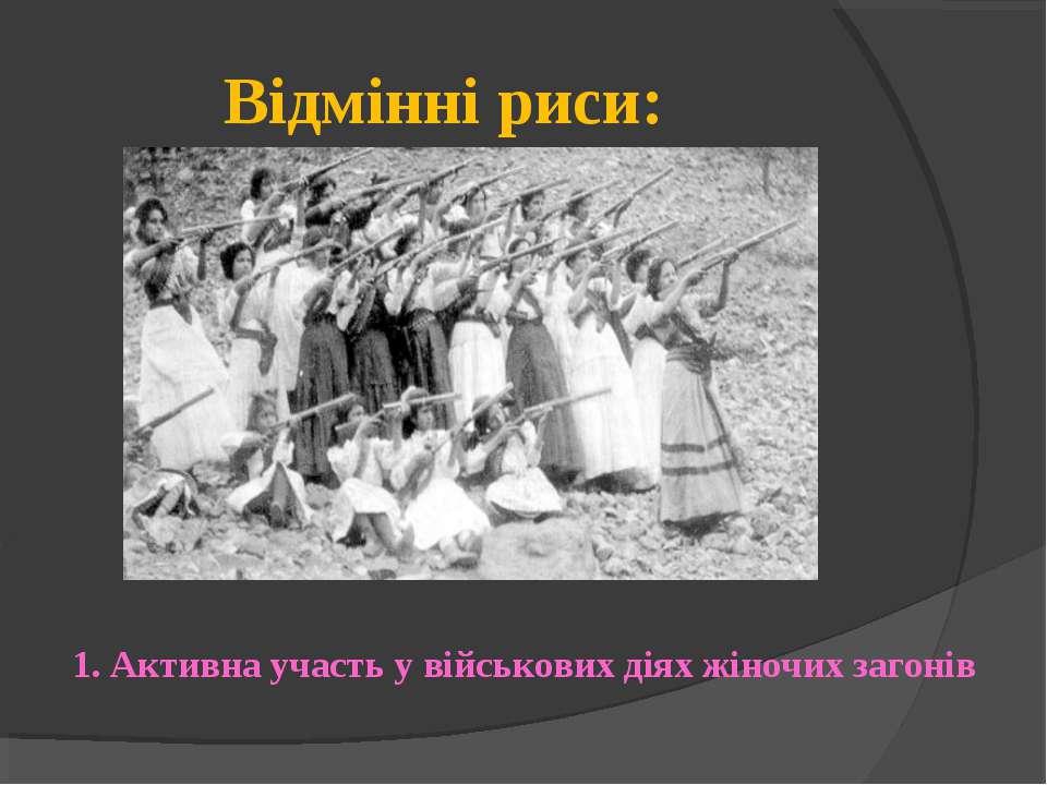 Відмінні риси: 1. Активна участь у військових діях жіночих загонів