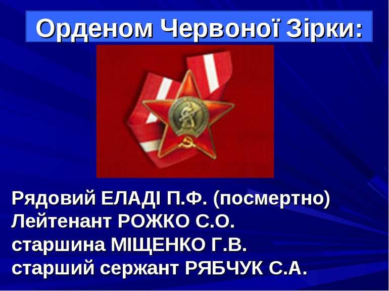 Рядовий ЕЛАДІ П.Ф. (посмертно) Лейтенант РОЖКО С.О. старшина МІЩЕНКО Г.В. ста...