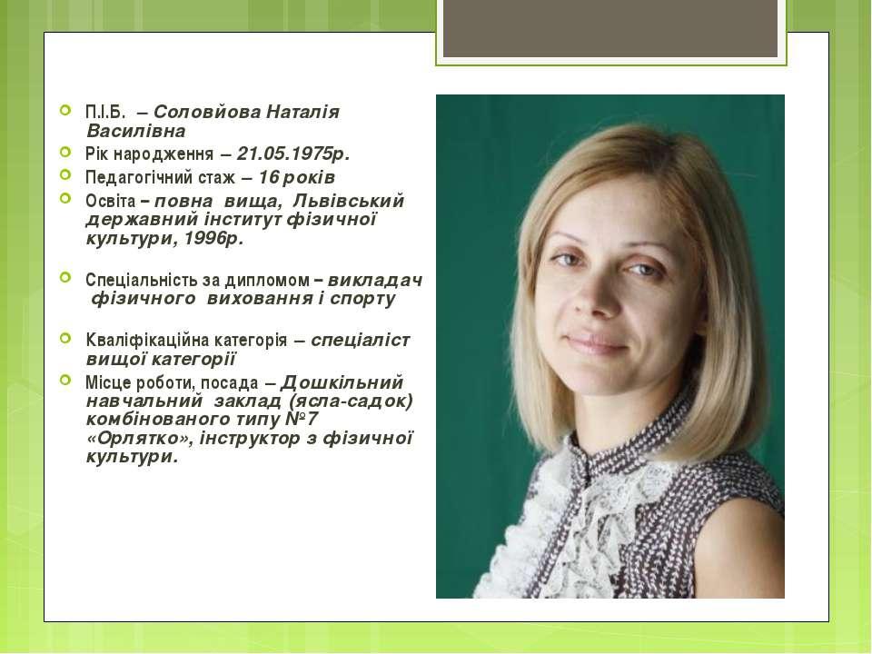 П.І.Б. – Cоловйова Наталія Василівна Рік народження – 21.05.1975р. Педагогічн...