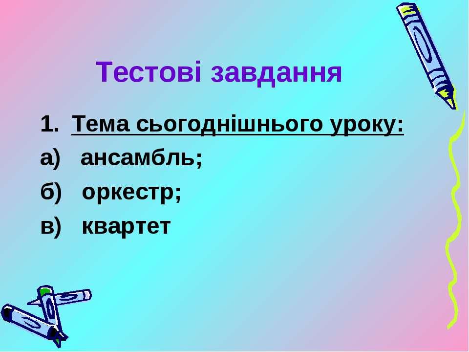 Тестові завдання Тема сьогоднішнього уроку: а) ансамбль; б) оркестр; в) квартет