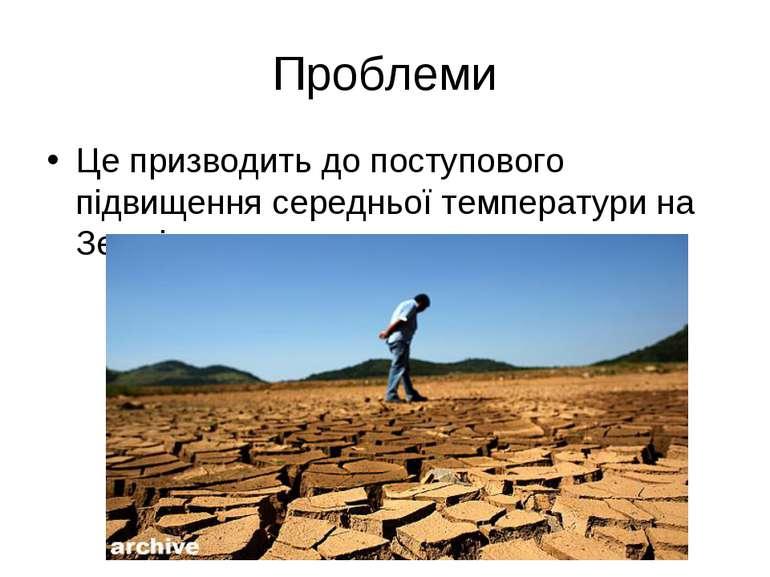 Проблеми Це призводить до поступового підвищення середньої температури на Землі.