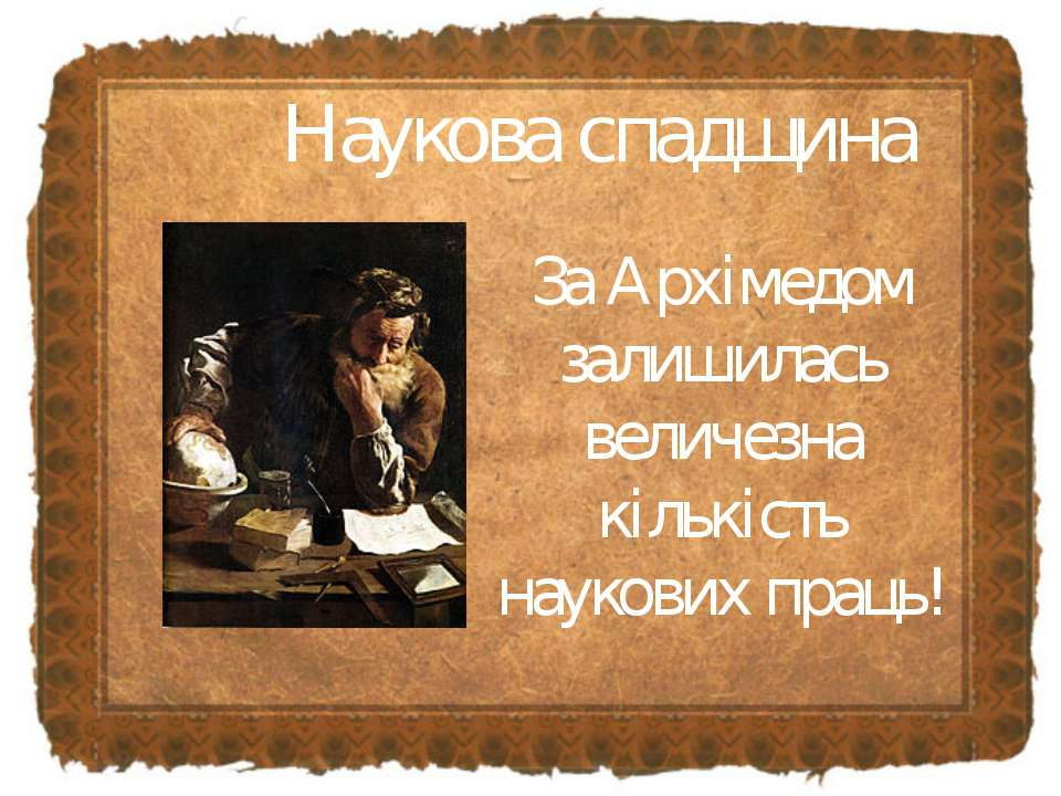 Наукова спадщина За Архімедом залишилась величезна кількість наукових праць!