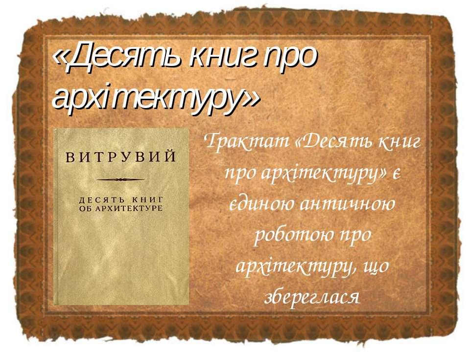 Трактат «Десять книг про архітектуру» є єдиною античною роботою про архітекту...