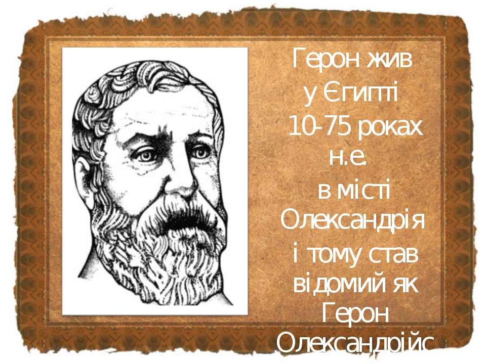Герон жив у Єгипті 10-75 роках н.е. в місті Олександрія і тому став відомий я...