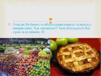 Отже,як Ви бачите,то яблука цікаві,корисні та прості у використанні. Тож сміл...