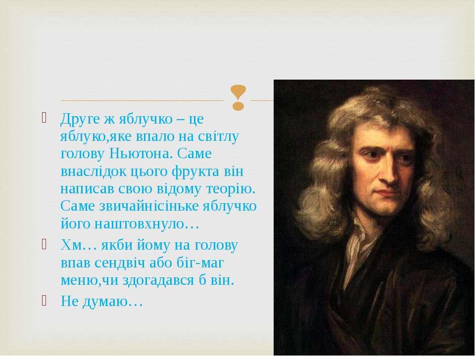 Друге ж яблучко – це яблуко,яке впало на світлу голову Ньютона. Саме внаслідо...