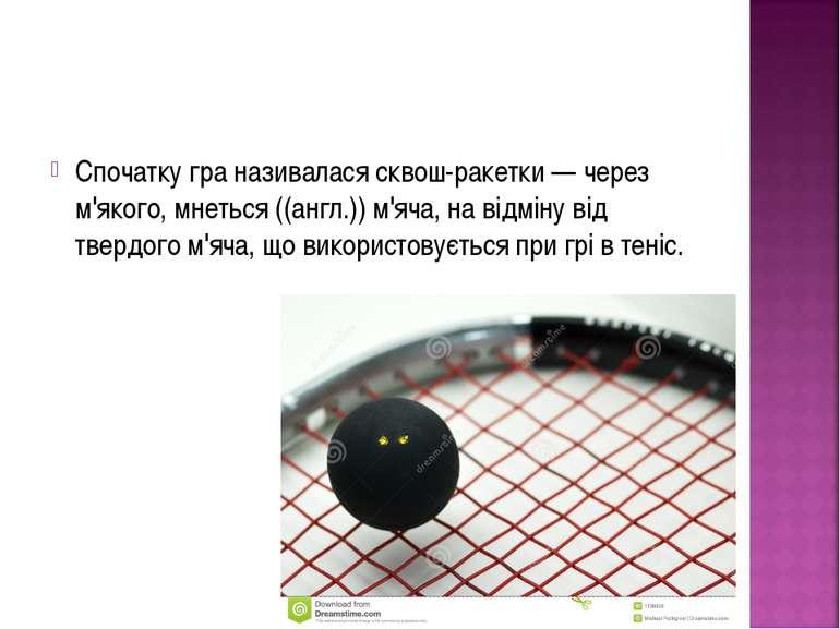 Спочатку гра називалася сквош-ракетки — через м'якого, мнеться ((англ.)) м'яч...