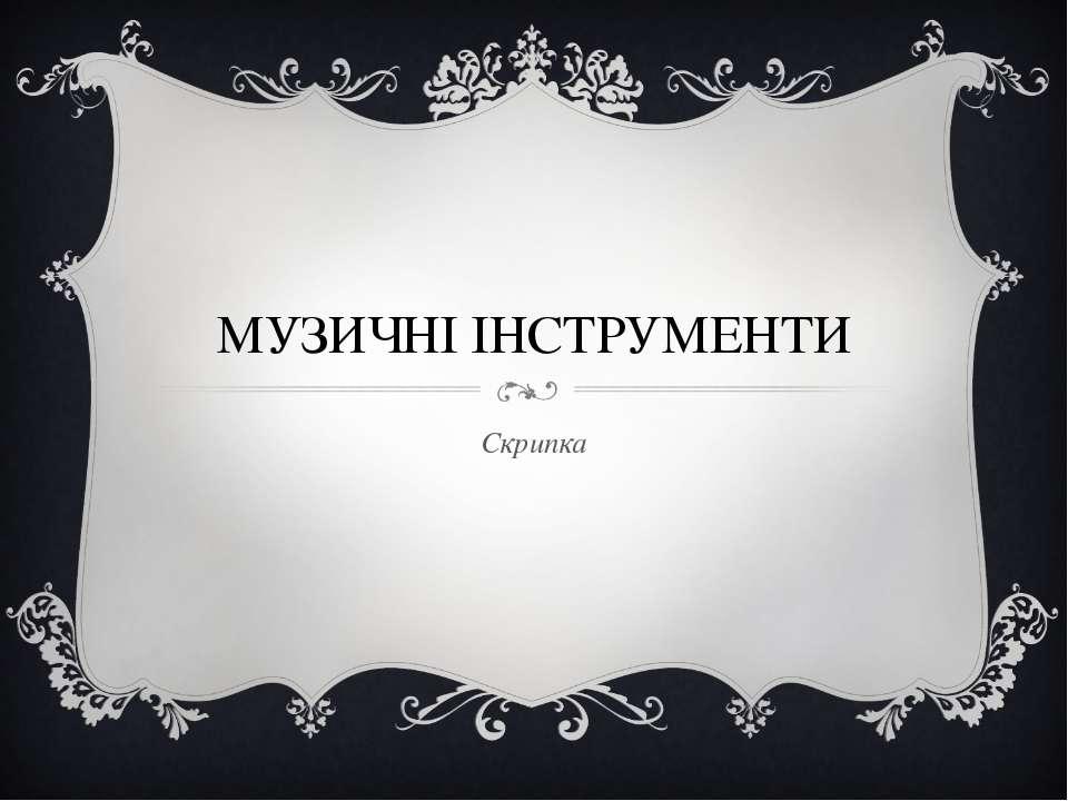 МУЗИЧНІ ІНСТРУМЕНТИ Скрипка