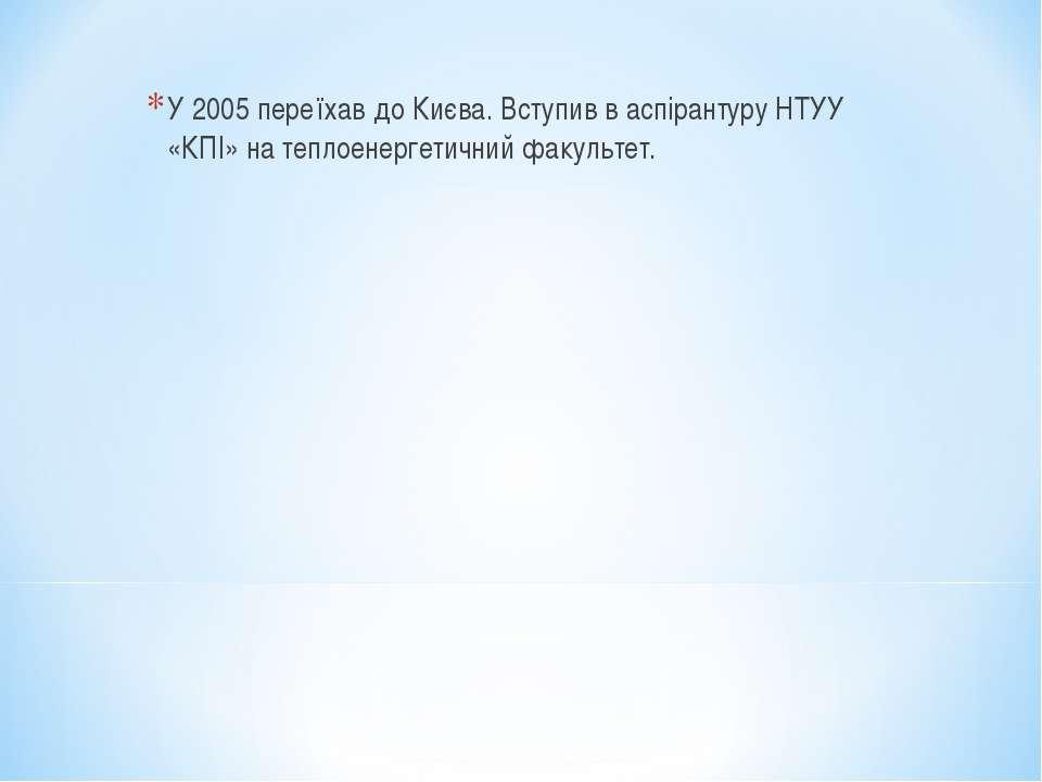 У 2005 переїхав до Києва. Вступив в аспірантуру НТУУ «КПІ» на теплоенергетичн...