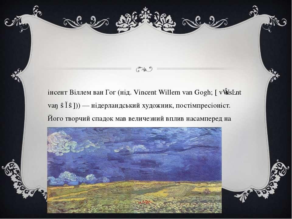 Вінсент Віллем ван Гог (нід. Vincent Willem van Gogh; [ˈvɪnsɛnt vaŋˈɣɔɣ])) — ...