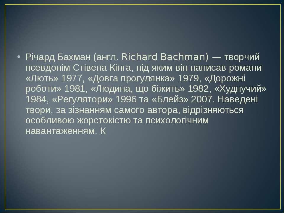 Річард Бахман (англ. Richard Bachman) — творчий псевдонім Стівена Кінга, під ...