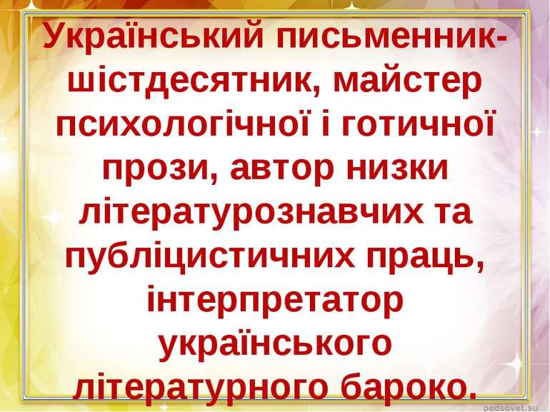 Український письменник-шістдесятник, майстер психологічної і готичної прози, ...