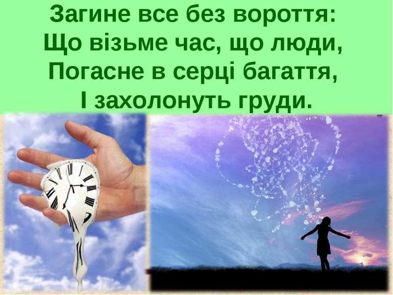 Загине все без вороття: Що візьме час, що люди, Погасне в серці багаття, І за...