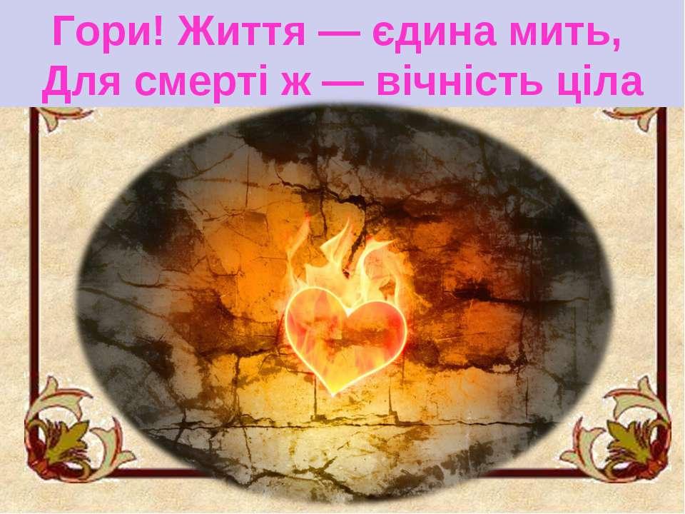 Гори! Життя — єдина мить, Для смерті ж — вічність ціла