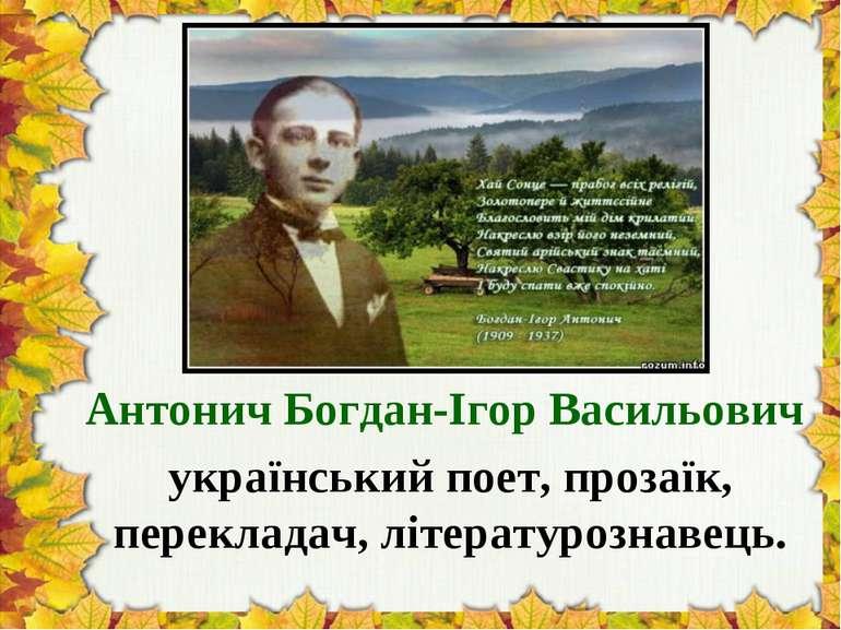 Антонич Богдан-Ігор Васильович український поет, прозаїк, перекладач, літерат...