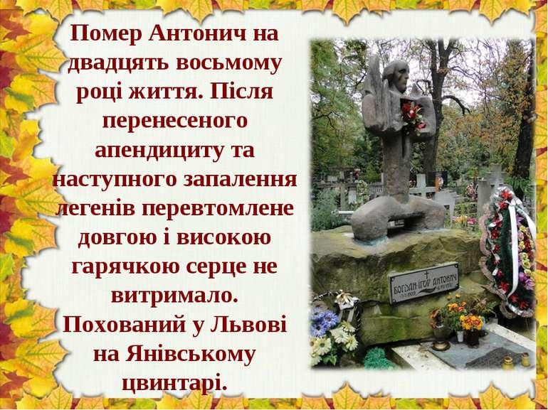 Помер Антонич на двадцять восьмому році життя. Після перенесеного апендициту ...