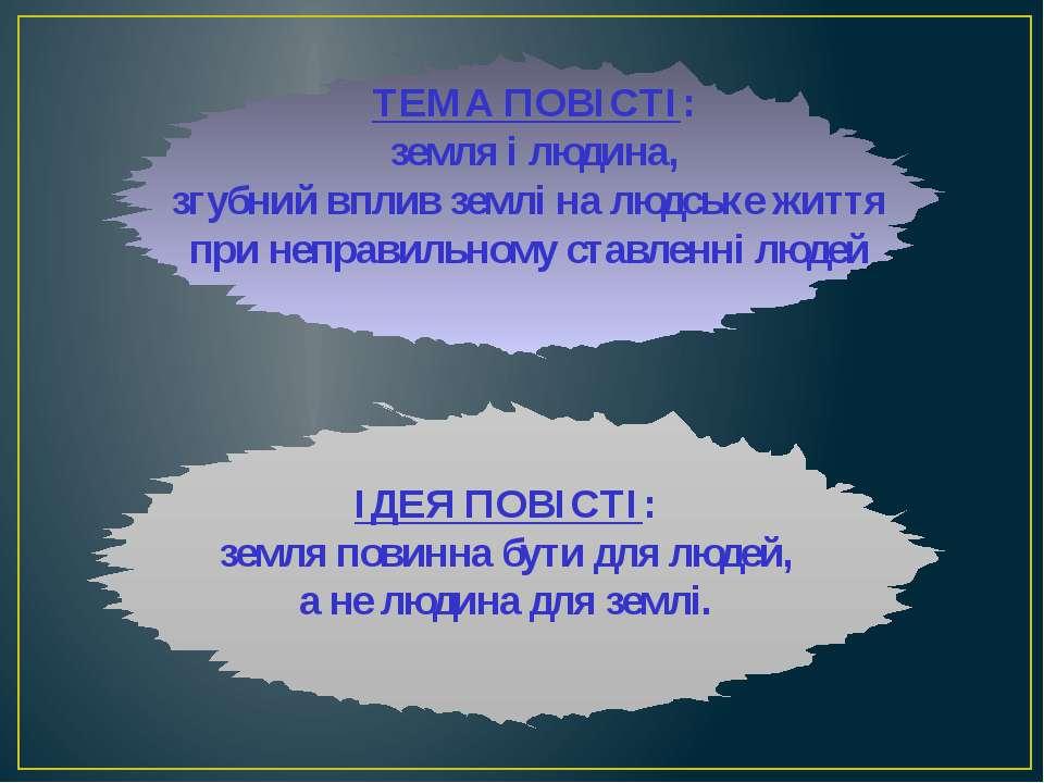 ІДЕЯ ПОВІСТІ: земля повинна бути для людей, а не людина для землі. ТЕМА ПОВІС...