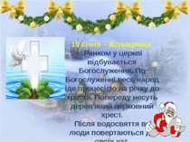 19 січня – Водохреща. Ранком у церкві відбувається Богослуження. По Богослуж...