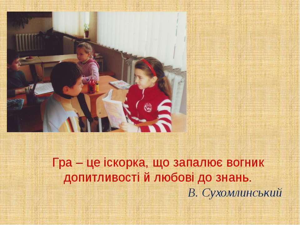 Гра – це іскорка, що запалює вогник допитливості й любові до знань. В. Сухомл...