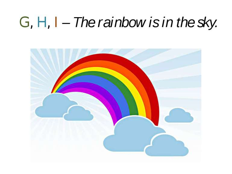 G, H, I – The rainbow is in the sky.