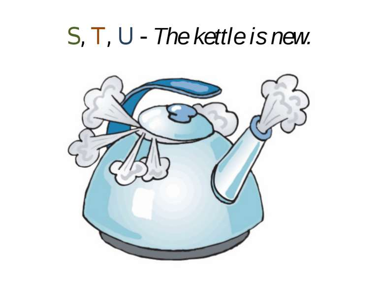 S, T, U - The kettle is new.