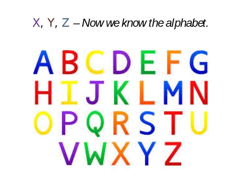 X, Y, Z – Now we know the alphabet.