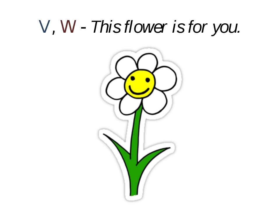 V, W - This flower is for you.