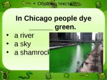 In Chicago people dye ______ green. a river a sky a shamrock