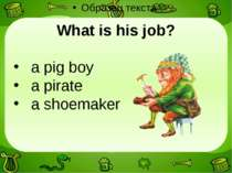 What is his job? a pig boy a pirate a shoemaker