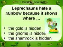 Leprechauns hate a rainbow because it shows where … the gold is hidden the gn...