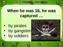 When he was 16, he was captured … by pirates by gangsters by soldiers