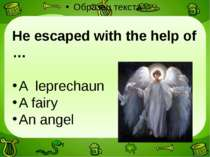 He escaped with the help of … A leprechaun A fairy An angel