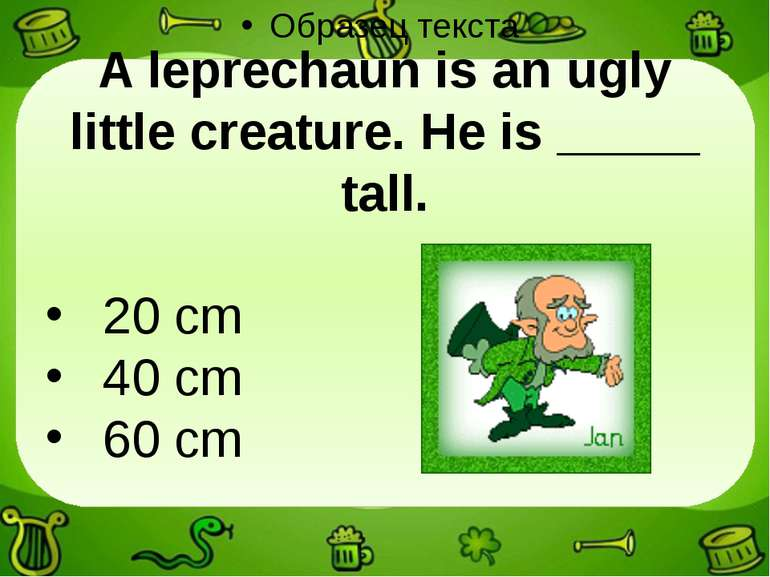 A leprechaun is an ugly little creature. He is _____ tall. 20 cm 40 cm 60 cm