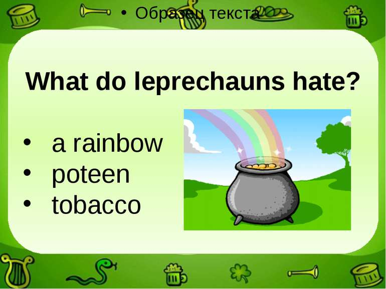 What do leprechauns hate? a rainbow poteen tobacco