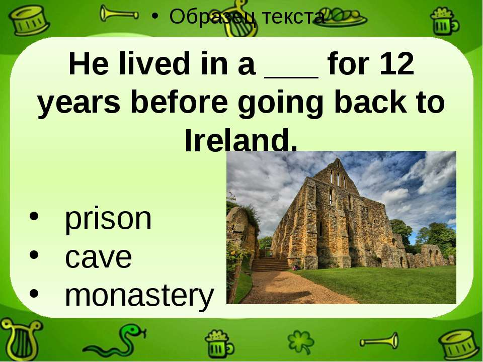 He lived in a ___ for 12 years before going back to Ireland. prison cave mona...
