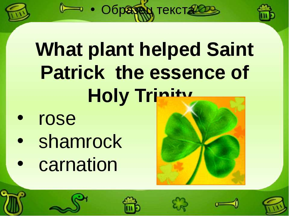 What plant helped Saint Patrick the essence of Holy Trinity. rose shamrock ca...