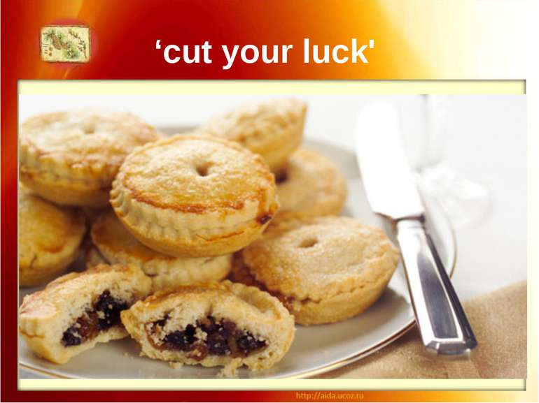 "'cut your luck' If you cut a mince pie, you'll ""cut your luck' too."