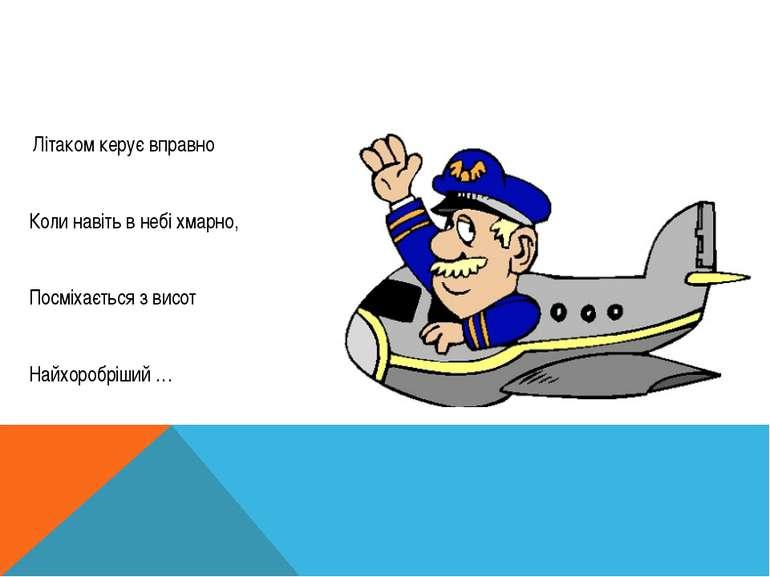 Літаком керує вправно Коли навіть в небі хмарно, Посміхається з висот Найхор...